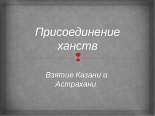 Присоединение ханств Взятие Казани и Астрахани. 