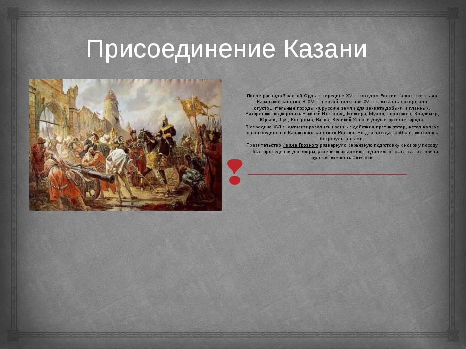 Присоединение Казани После распада Золотой Орды в середине XVв. соседом Росс...