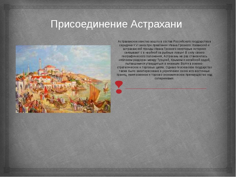Присоединение Астрахани Астраханское ханство вошло в состав Российского госуд...