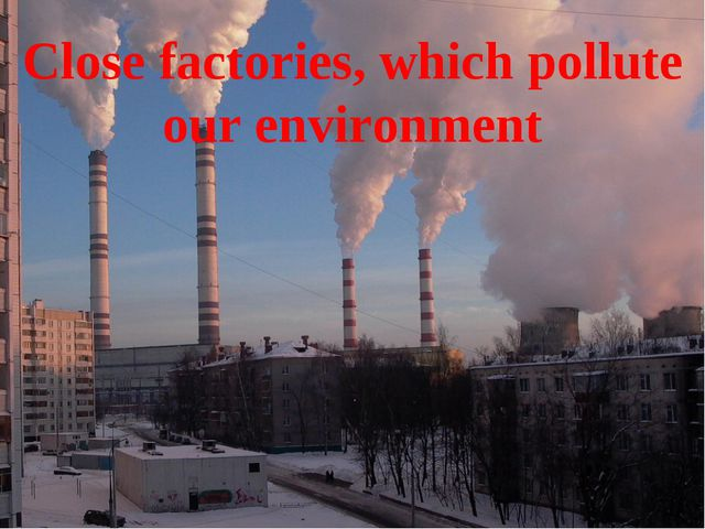 Close factories, which pollute our environment