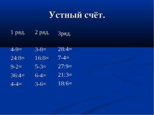 Устный счёт. 1 ряд. 4-9= 24:8= 9-2= 36:4= 4-4= 2 ряд. 3-8= 16:8= 5-3= 6-4= 3-