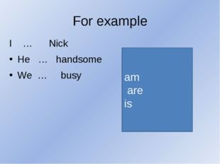 For example I … Nick He … handsome We … busy am are is