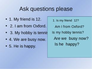 Ask questions please 1. My friend is 12. 2. I am from Oxford. 3. My hobby is