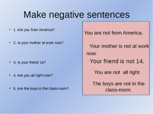 Make negative sentences 1. Are you from America? 2. Is your mother at work no