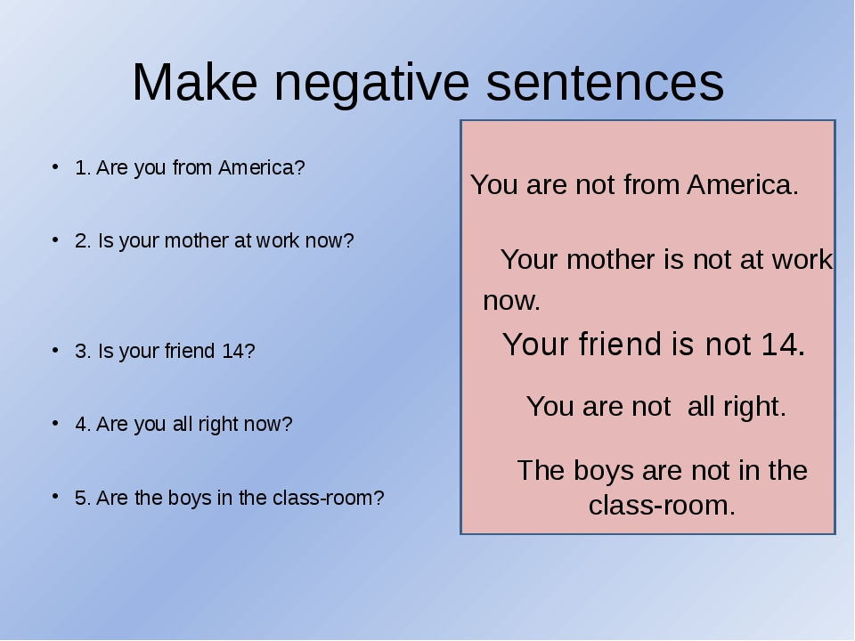 Make negative sentences 1. Are you from America? 2. Is your mother at work no...