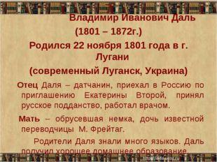 7 Владимир Иванович Даль (1801 – 1872г.) Родился 22 ноября 1801 года в г. Луг