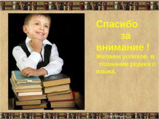 Спасибо за внимание ! Желаем успехов в познании родного языка. *