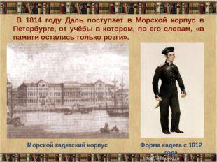 В 1814 году Даль поступает в Морской корпус в Петербурге, от учёбы в котором