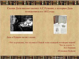 Сказки Даля высоко оценил А.С.Пушкин, с которым Даль познакомился в 1832 году