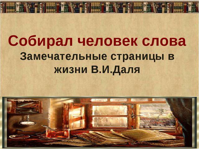Собирал человек слова Замечательные страницы в жизни В.И.Даля