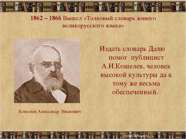 1862 – 1866 Вышел «Толковый словарь живого великорусского языка» Издать слова...