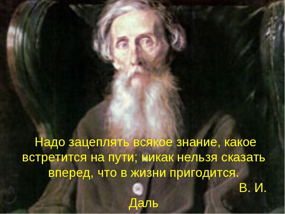 Надо зацеплять всякое знание, какое встретится на пути; никак нельзя сказать...