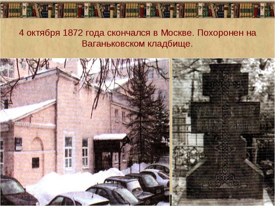 4 октября 1872 года скончался в Москве. Похоронен на Ваганьковском кладбище....