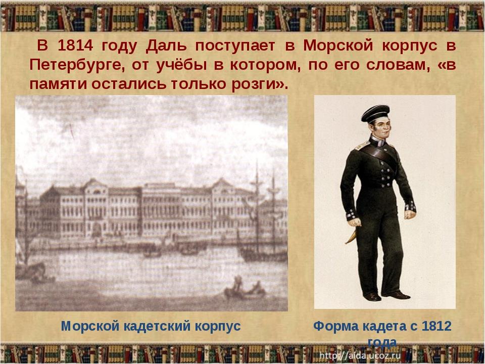 В 1814 году Даль поступает в Морской корпус в Петербурге, от учёбы в котором...