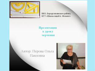 Презентация к уроку черчения Автор: Перова Ольга Павловна ВКО, Бородулихинско