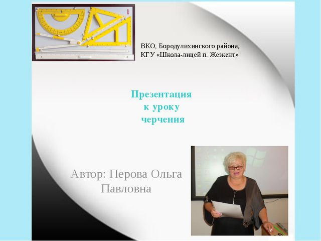 Презентация к уроку черчения Автор: Перова Ольга Павловна ВКО, Бородулихинско...