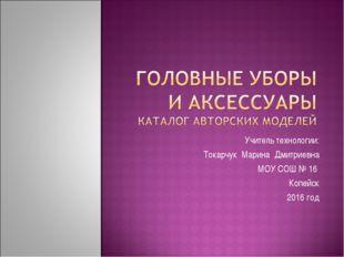 Учитель технологии: Токарчук Марина Дмитриевна МОУ СОШ № 16 Копейск 2016 год