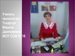 Учитель технологии: Токарчук Марина Дмитриевна МОУ СОШ № 16