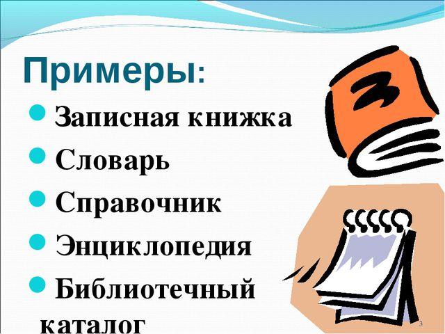 Примеры: Записная книжка Словарь Справочник Энциклопедия Библиотечный каталог *