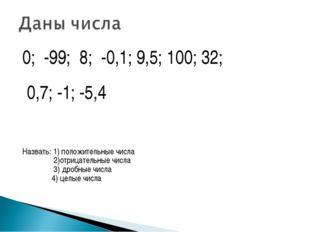 0; -99; 8; -0,1; 9,5; 100; 32; 0,7; -1; -5,4 Назвать: 1) положительные числа