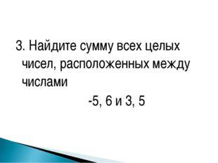 3. Найдите сумму всех целых чисел, расположенных между числами -5, 6 и 3, 5