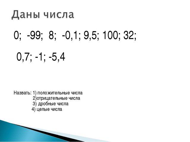 0; -99; 8; -0,1; 9,5; 100; 32; 0,7; -1; -5,4 Назвать: 1) положительные числа...