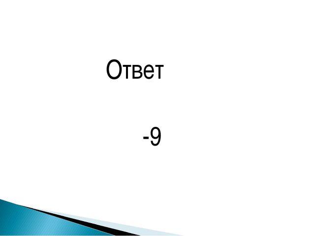 Ответ -9