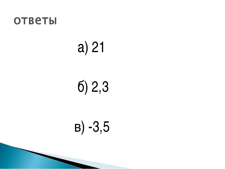 а) 21 б) 2,3 в) -3,5