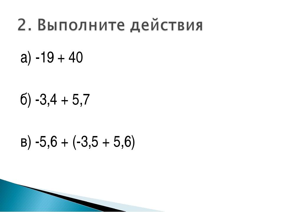 а) -19 + 40 б) -3,4 + 5,7 в) -5,6 + (-3,5 + 5,6)