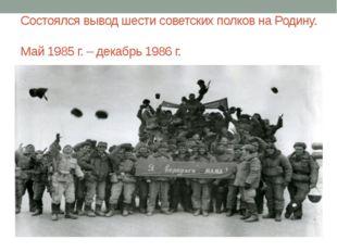 Состоялся вывод шести советских полков на Родину. Май 1985 г. – декабрь 1986 г.