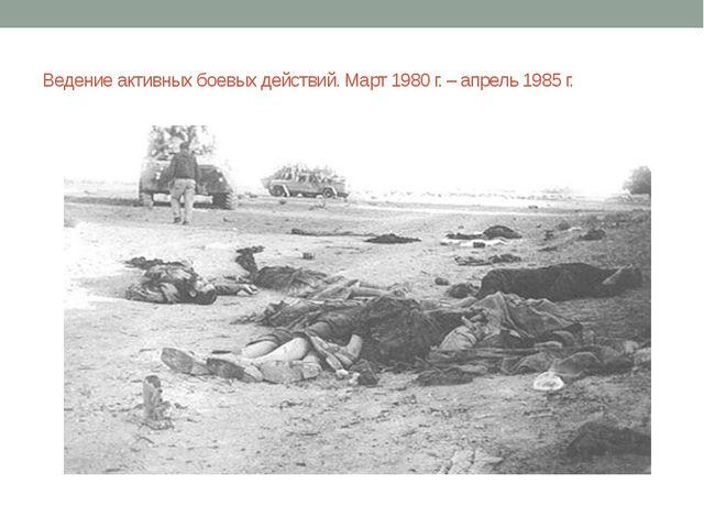 Ведение активных боевых действий. Март 1980 г. – апрель 1985 г.