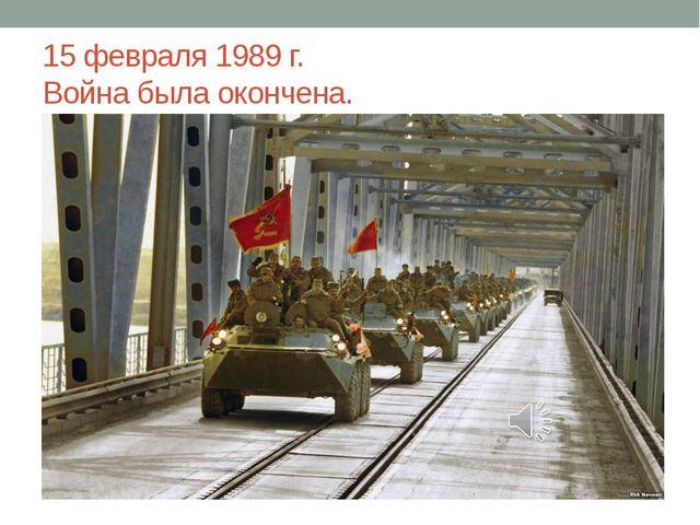15 февраля 1989 г. Война была окончена.