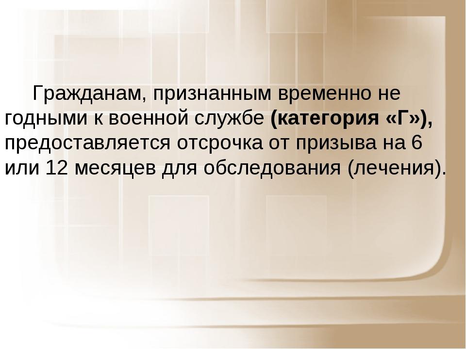 Гражданам, признанным временно не годными к военной службе (категория «Г»), п...