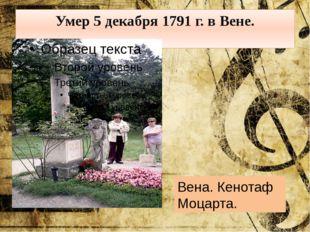 Умер 5 декабря 1791 г. в Вене. Вена. Кенотаф Моцарта.
