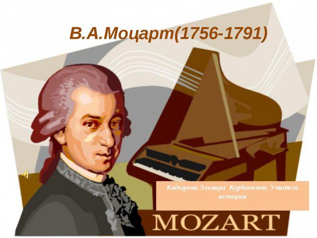 В.А.Моцарт(1756-1791) Кадырова Эльвира Курбановна. Учитель истории