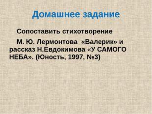 Домашнее задание Сопоставить стихотворение М. Ю. Лермонтова «Валерик» и расск