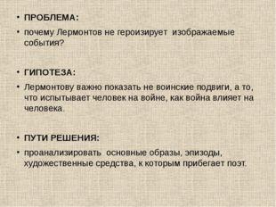 ПРОБЛЕМА: почему Лермонтов не героизирует изображаемые события? ГИПОТЕЗА: Лер