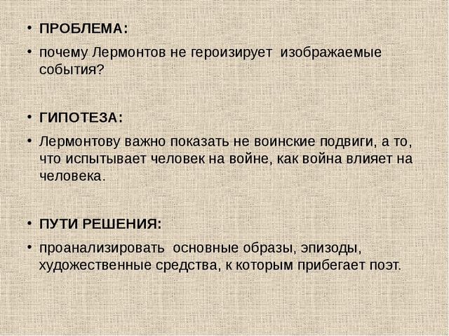 ПРОБЛЕМА: почему Лермонтов не героизирует изображаемые события? ГИПОТЕЗА: Лер...