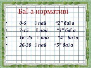 """Баға нормативі 0-6 ұпай """"2"""" баға 7-15 ұпай """"3"""" баға 16- 25 ұпай """"4"""" баға 26-3"""