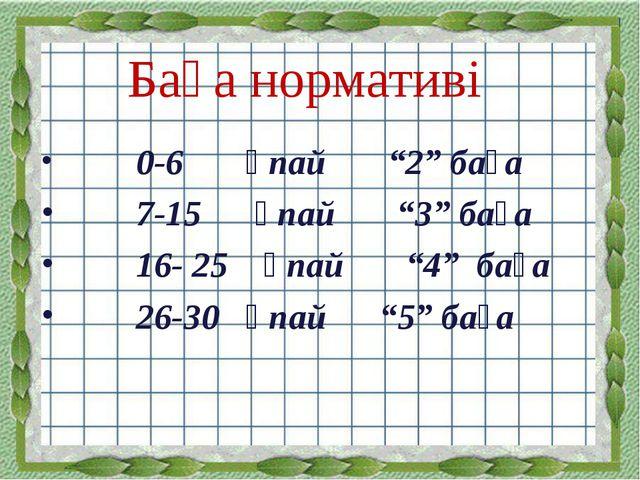 """Баға нормативі 0-6 ұпай """"2"""" баға 7-15 ұпай """"3"""" баға 16- 25 ұпай """"4"""" баға 26-3..."""