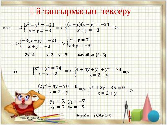 №89 1) 2х=4 х=2 у=-5 жауабы: (2 ,-5) Үй тапсырмасын тексеру 2) Жауабы : (7,5)...