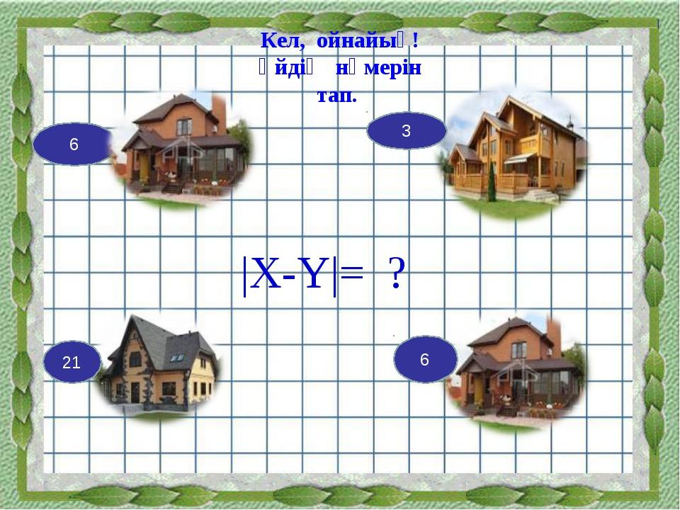 Кел, ойнайық! Үйдің нөмерін тап. |X-Y|= ? 6 3 21 6