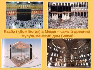 Кааба («Дом Бога») в Мекке – самый древний мусульманский дом Божий