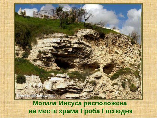 Могила Иисуса расположена на месте храма Гроба Господня