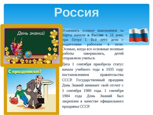 Усаживать осенью школьников за парты начали в России в 18 веке, при Петре I....