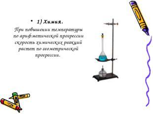 1) Химия. При повышении температуры по арифметической прогрессии скорость хи