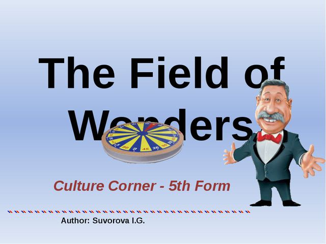 The Field of Wonders Culture Corner - 5th Form Author: Suvorova I.G.