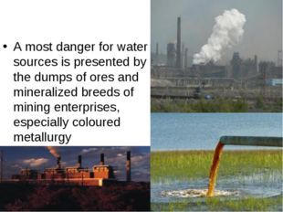 A most danger for water sources is presented by the dumps of ores and mineral