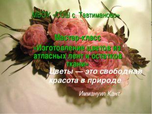 МБОУ «СОШ с. Тавтиманово» Мастер-класс «Изготовление цветов из атласных лент