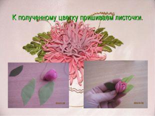 К полученному цветку пришиваем листочки.